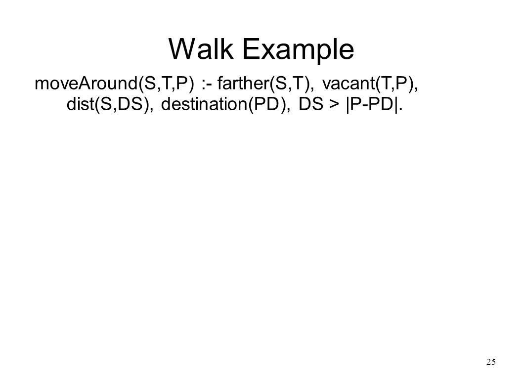 26 Walk Example moveAround(S,T,P) :- farther(S,T), vacant(T,P), dist(S,DS), destination(PD), DS > |P-PD|.