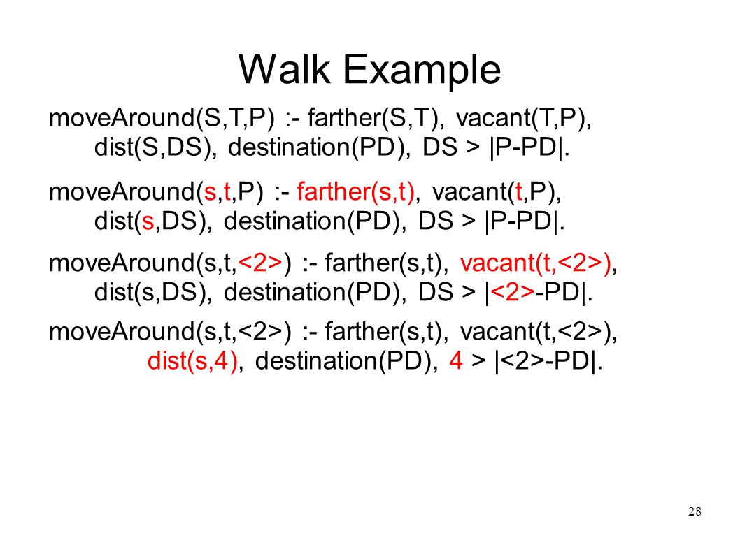29 Walk Example moveAround(S,T,P) :- farther(S,T), vacant(T,P), dist(S,DS), destination(PD), DS > |P-PD|.