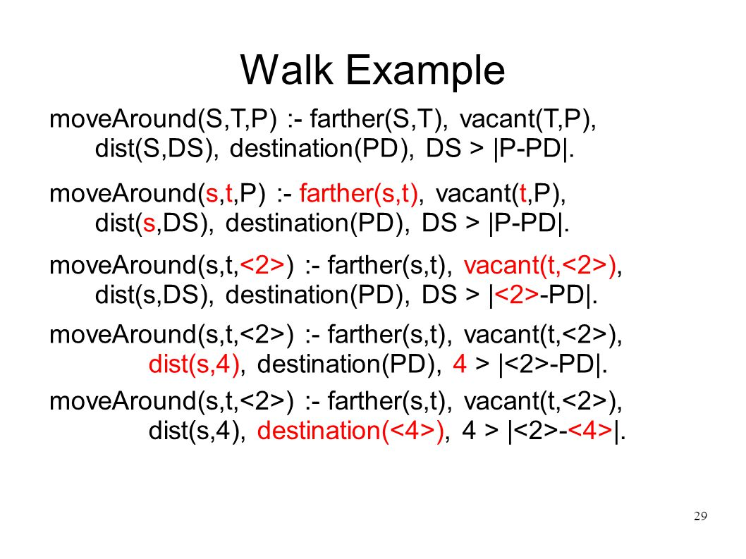 30 Walk Example moveAround(S,T,P) :- farther(S,T), vacant(T,P), dist(S,DS), destination(PD), DS > |P-PD|.