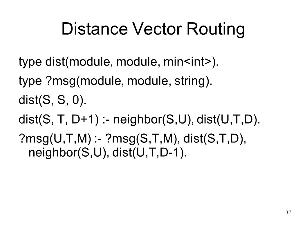 38 Distance Vector Routing ?Msg is a linear fact in the sense of linear logic Linear facts are removed when used ?Msg is deleted from the database when it is sent to the next node