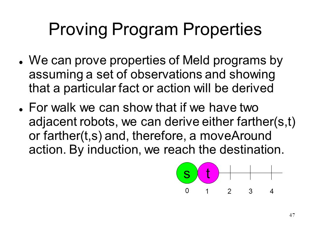 48 Proving Program Properties Using the preliminary formal semantics of Meld, I have proved correctness properties for the shape change algorithm The algorithm stays within the union of the original ensemble and the target shape The algorithm can always make progress  No deadlocks, livelocks, etc.