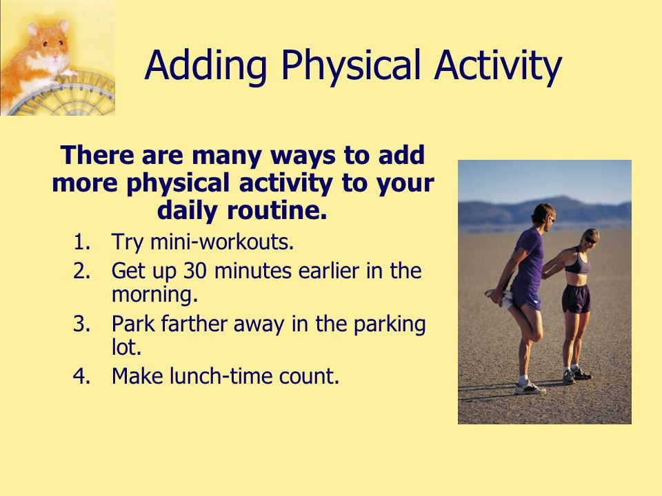 Adding Physical Activity There are many ways to add more physical activity to your daily routine.