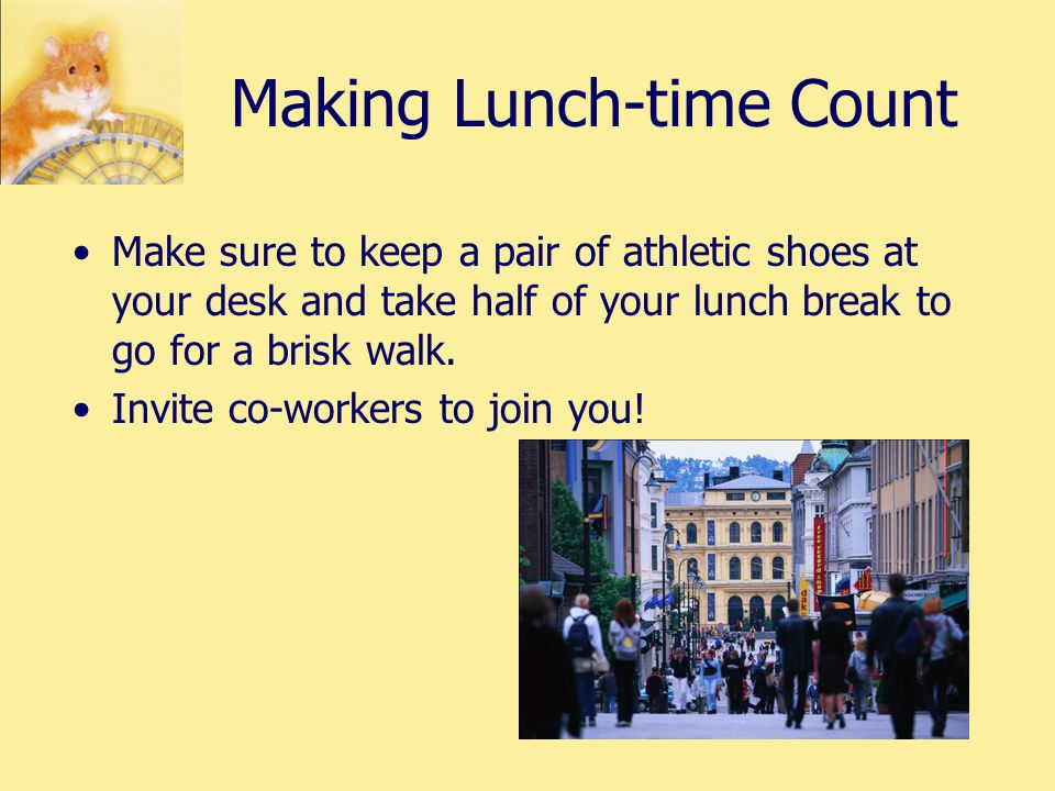 Making Lunch-time Count Make sure to keep a pair of athletic shoes at your desk and take half of your lunch break to go for a brisk walk.