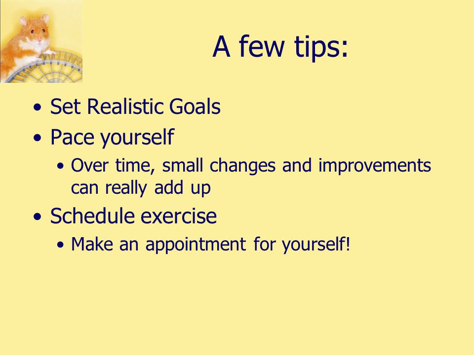 A few tips: Set Realistic Goals Pace yourself Over time, small changes and improvements can really add up Schedule exercise Make an appointment for yourself!