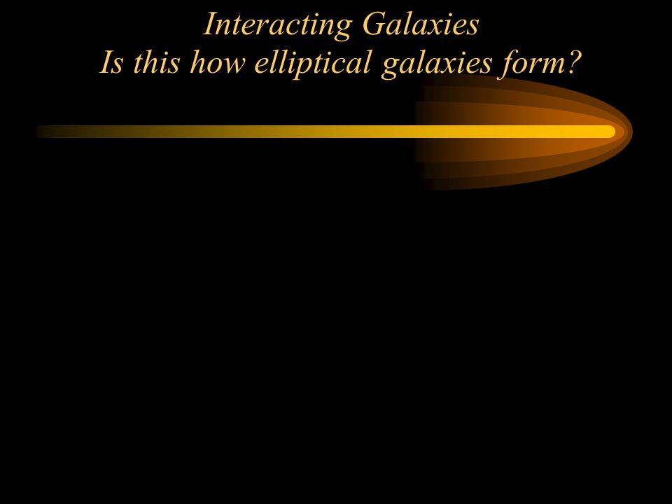 Interacting Galaxies Is this how elliptical galaxies form