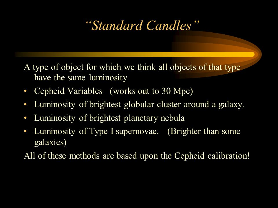 Standard Candles A type of object for which we think all objects of that type have the same luminosity Cepheid Variables (works out to 30 Mpc) Luminosity of brightest globular cluster around a galaxy.