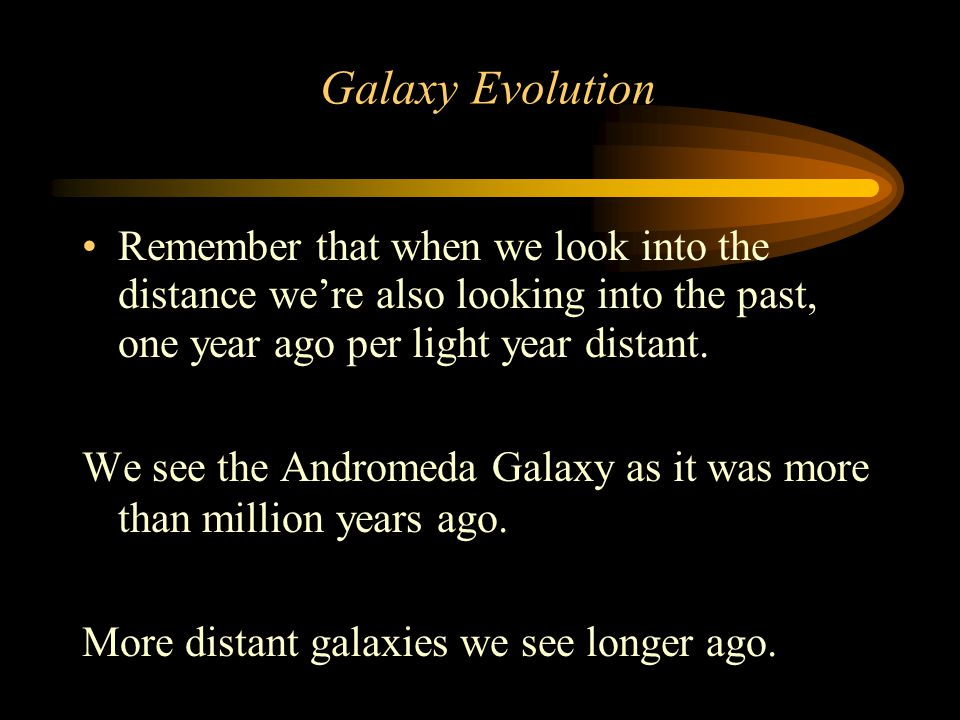 Galaxy Evolution Remember that when we look into the distance we're also looking into the past, one year ago per light year distant.