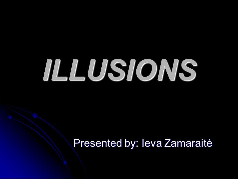 ILLUSIONS Presented by: Ieva Zamaraitė