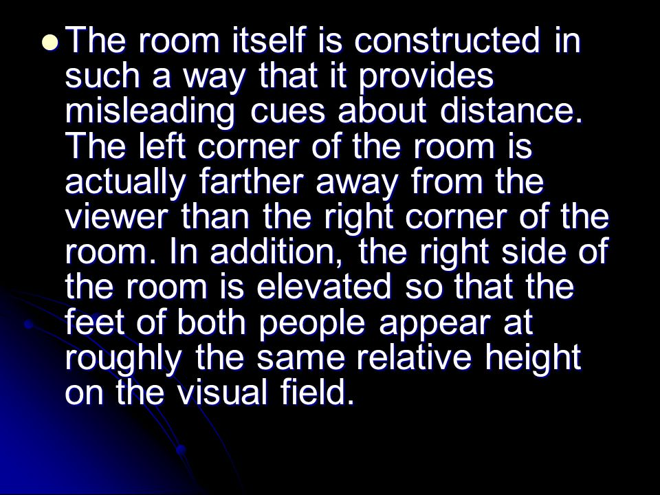 The room itself is constructed in such a way that it provides misleading cues about distance. The left corner of the room is actually farther away fro