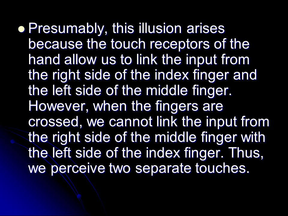 Presumably, this illusion arises because the touch receptors of the hand allow us to link the input from the right side of the index finger and the le