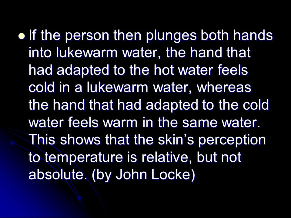 If the person then plunges both hands into lukewarm water, the hand that had adapted to the hot water feels cold in a lukewarm water, whereas the hand