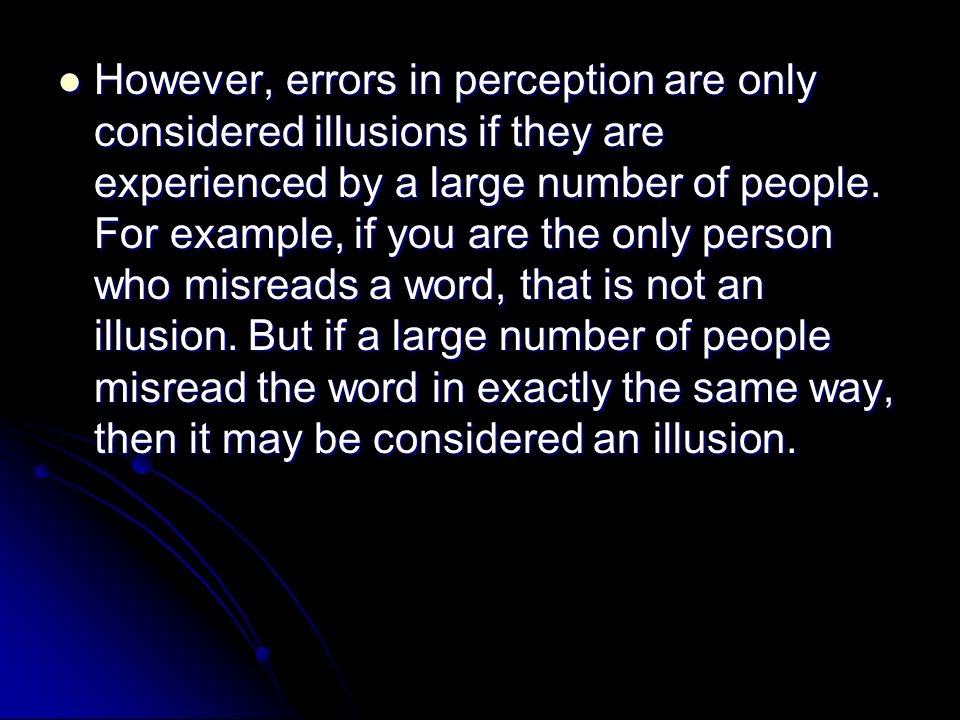 However, errors in perception are only considered illusions if they are experienced by a large number of people. For example, if you are the only pers