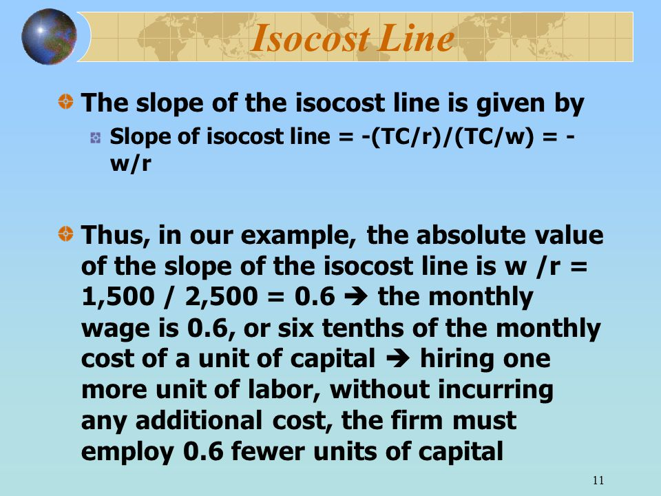 11 Isocost Line The slope of the isocost line is given by Slope of isocost line = -(TC/r)/(TC/w) = - w/r Thus, in our example, the absolute value of the slope of the isocost line is w /r = 1,500 / 2,500 = 0.6  the monthly wage is 0.6, or six tenths of the monthly cost of a unit of capital  hiring one more unit of labor, without incurring any additional cost, the firm must employ 0.6 fewer units of capital