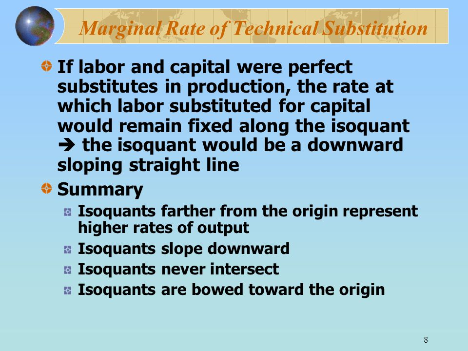 8 Marginal Rate of Technical Substitution If labor and capital were perfect substitutes in production, the rate at which labor substituted for capital would remain fixed along the isoquant  the isoquant would be a downward sloping straight line Summary Isoquants farther from the origin represent higher rates of output Isoquants slope downward Isoquants never intersect Isoquants are bowed toward the origin