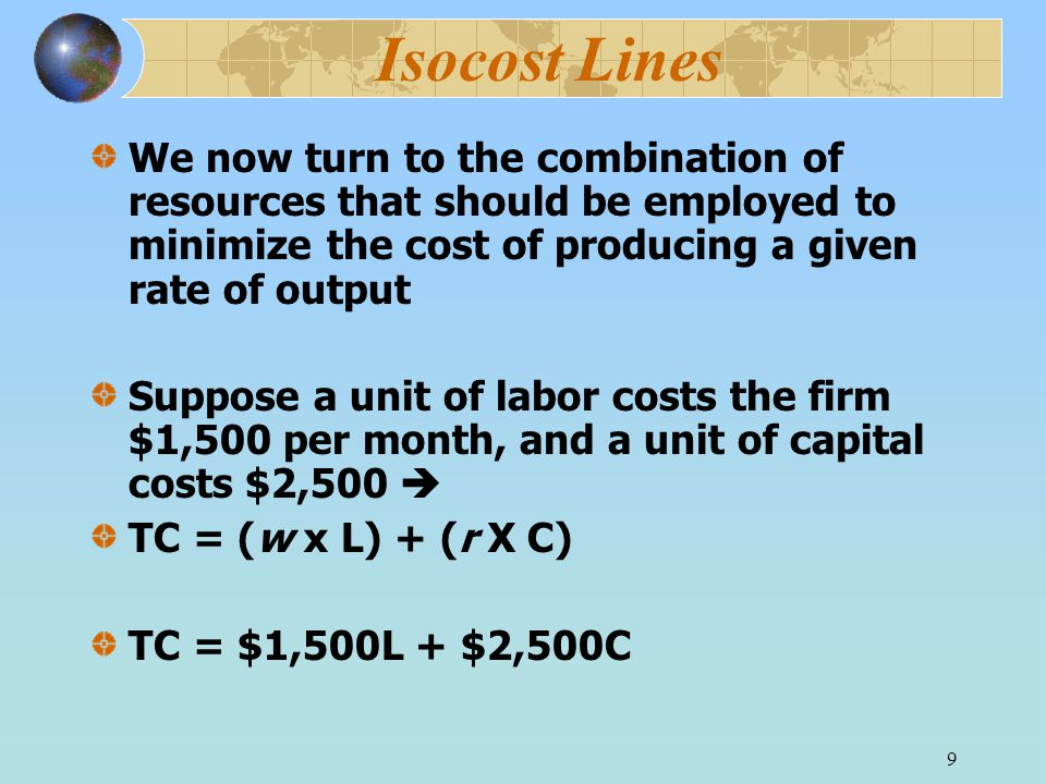 9 Isocost Lines We now turn to the combination of resources that should be employed to minimize the cost of producing a given rate of output Suppose a unit of labor costs the firm $1,500 per month, and a unit of capital costs $2,500  TC = (w x L) + (r X C) TC = $1,500L + $2,500C