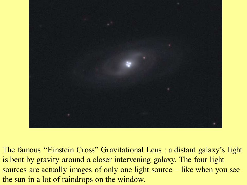 The famous Einstein Cross Gravitational Lens : a distant galaxy's light is bent by gravity around a closer intervening galaxy.