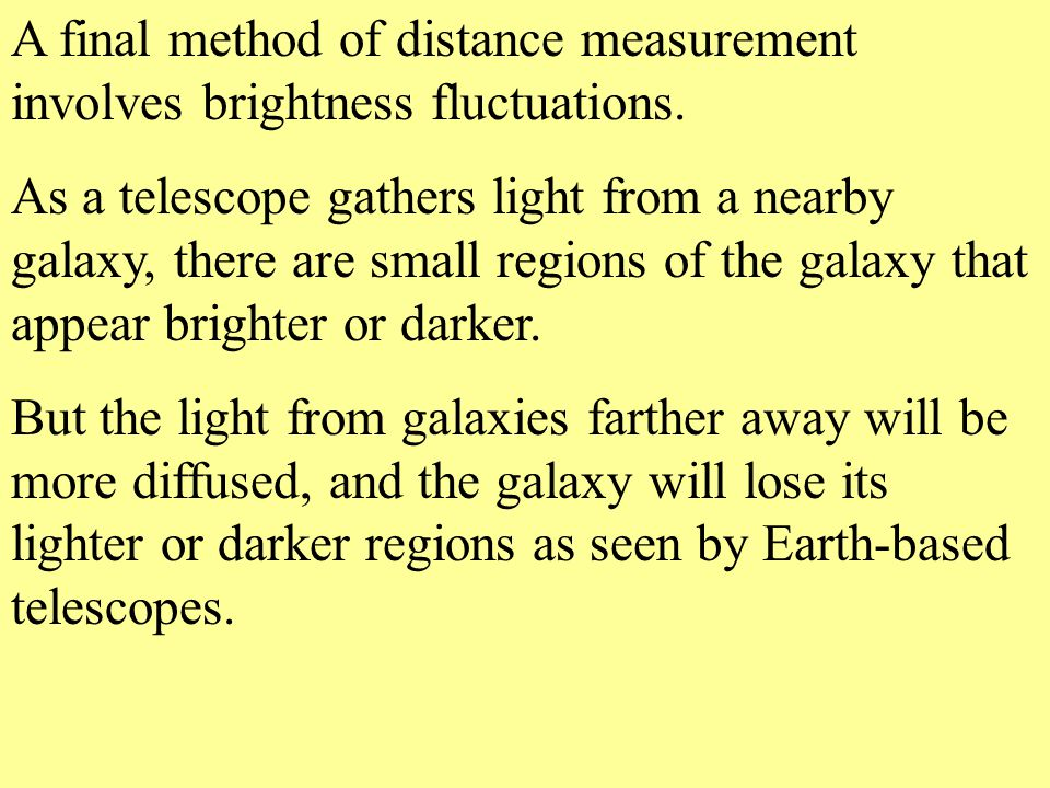 A final method of distance measurement involves brightness fluctuations. As a telescope gathers light from a nearby galaxy, there are small regions of
