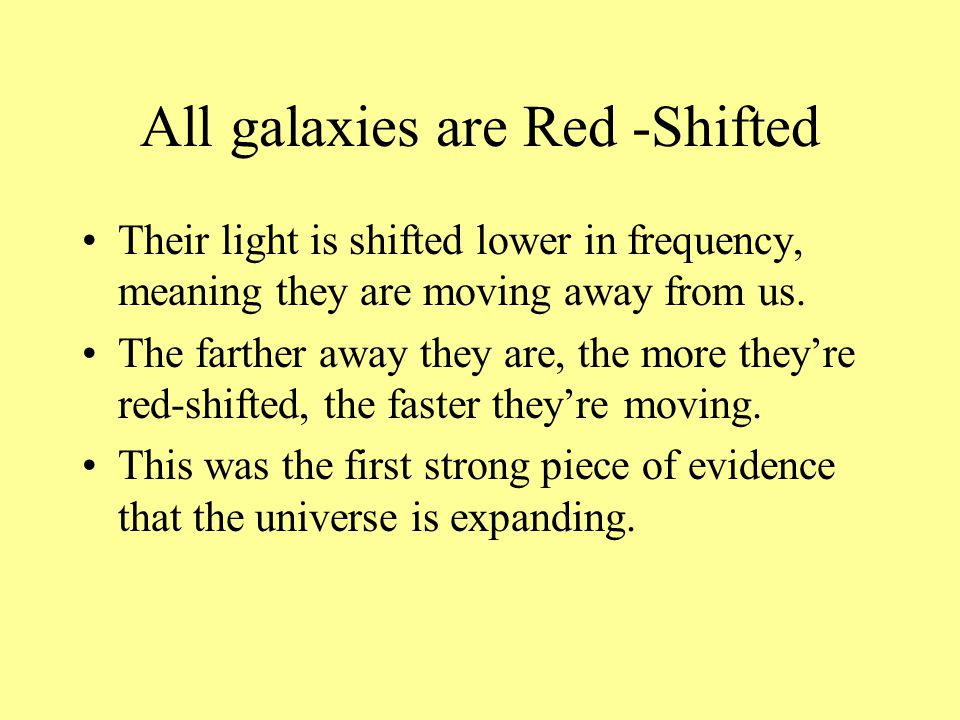 All galaxies are Red -Shifted Their light is shifted lower in frequency, meaning they are moving away from us. The farther away they are, the more the