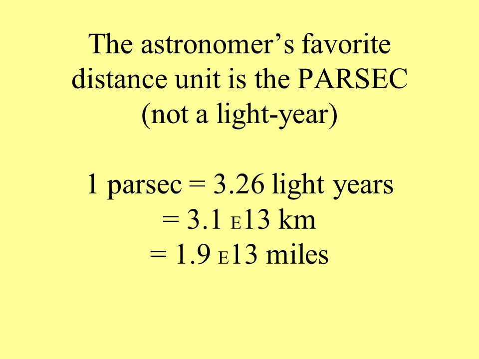 The astronomer's favorite distance unit is the PARSEC (not a light-year) 1 parsec = 3.26 light years = 3.1 E 13 km = 1.9 E 13 miles