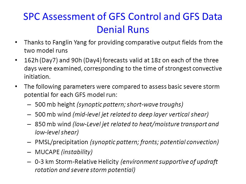 SPC Assessment of GFS Control and GFS Data Denial Runs Thanks to Fanglin Yang for providing comparative output fields from the two model runs 162h (Day7) and 90h (Day4) forecasts valid at 18z on each of the three days were examined, corresponding to the time of strongest convective initiation.