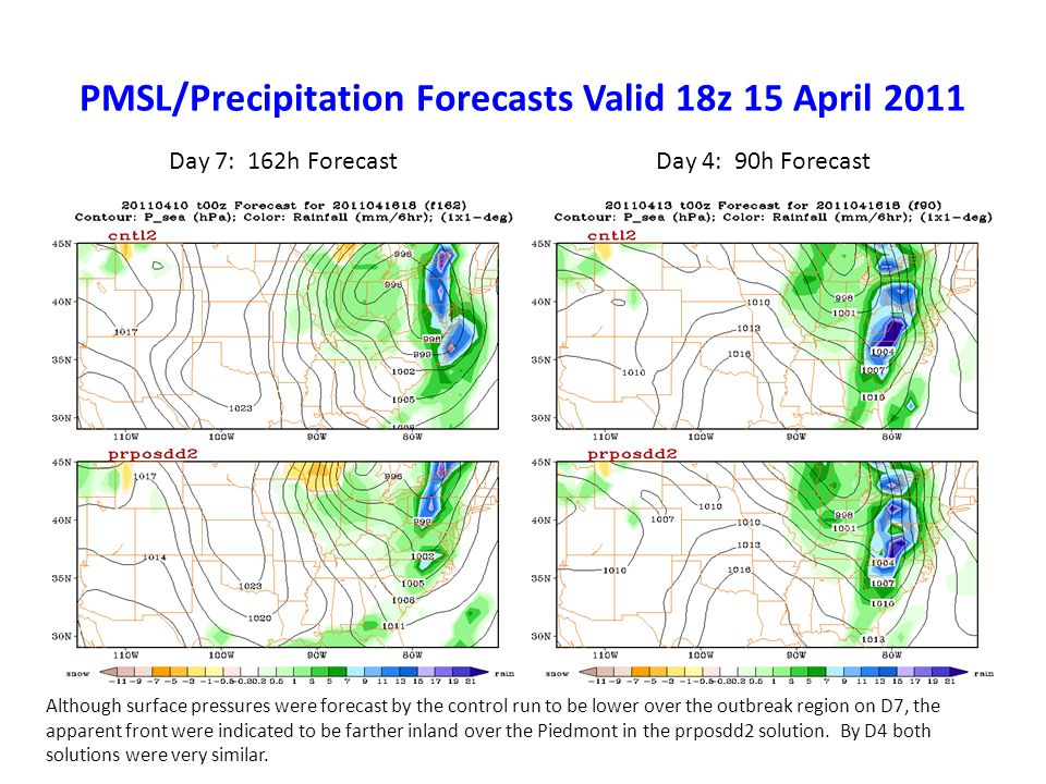 PMSL/Precipitation Forecasts Valid 18z 15 April 2011 Day 7: 162h ForecastDay 4: 90h Forecast Although surface pressures were forecast by the control run to be lower over the outbreak region on D7, the apparent front were indicated to be farther inland over the Piedmont in the prposdd2 solution.