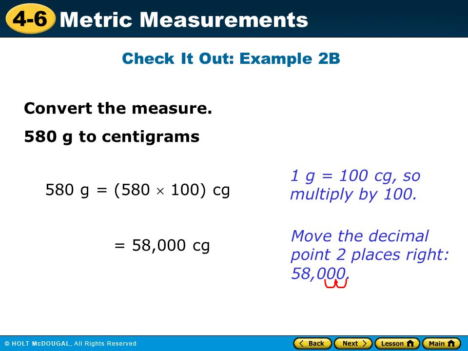 4-6 Metric Measurements Check It Out: Example 2B 580 g = (580  100) cg 1 g = 100 cg, so multiply by 100.
