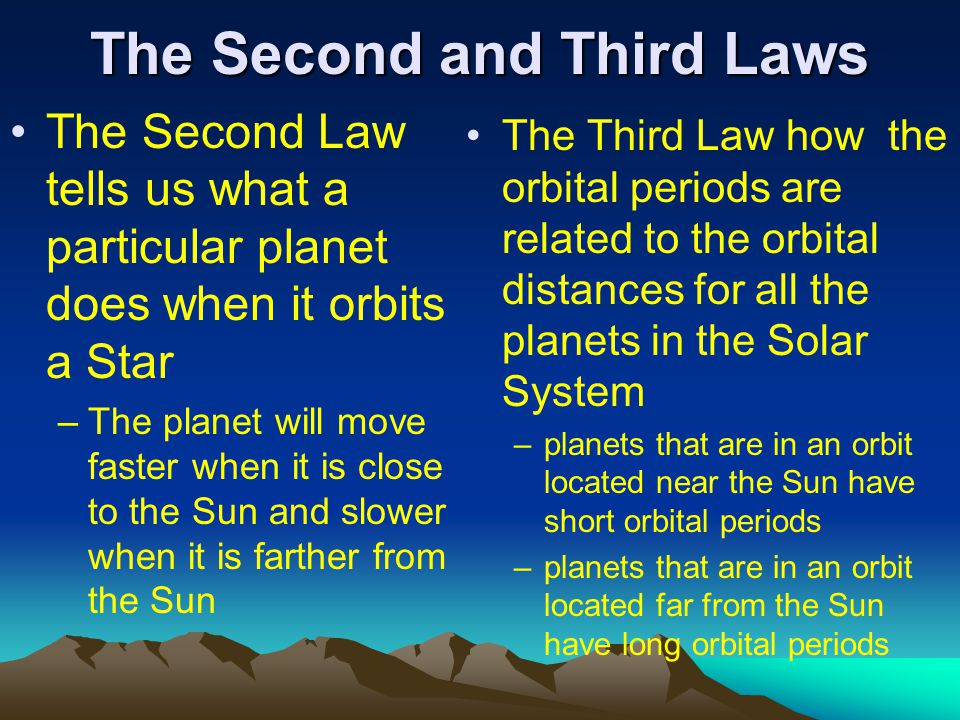 The Second and Third Laws The Second Law tells us what a particular planet does when it orbits a Star –The planet will move faster when it is close to the Sun and slower when it is farther from the Sun The Third Law how the orbital periods are related to the orbital distances for all the planets in the Solar System –planets that are in an orbit located near the Sun have short orbital periods –planets that are in an orbit located far from the Sun have long orbital periods