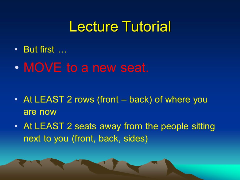 Lecture Tutorial But first … MOVE to a new seat.