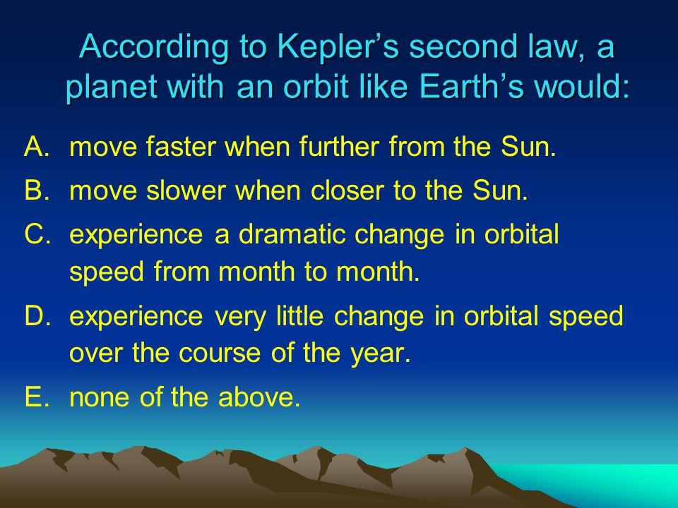According to Kepler's second law, a planet with an orbit like Earth's would: A.