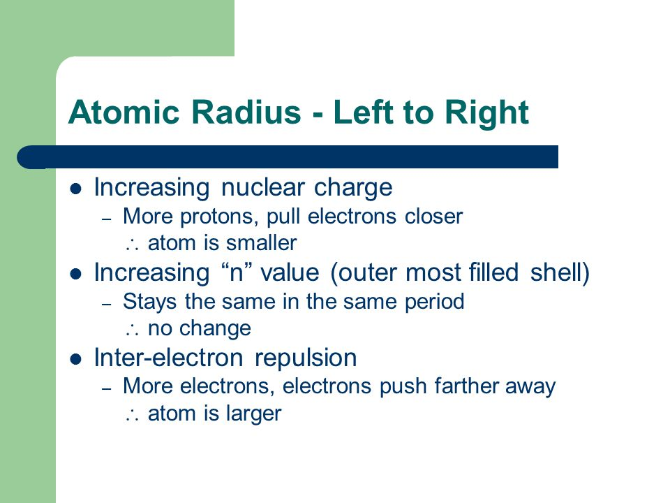 Atomic Radius - Left to Right Increasing nuclear charge – More protons, pull electrons closer  atom is smaller Increasing n value (outer most filled shell) – Stays the same in the same period  no change Inter-electron repulsion – More electrons, electrons push farther away  atom is larger
