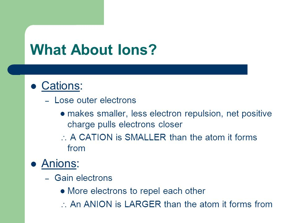 What About Ions? Cations: – Lose outer electrons makes smaller, less electron repulsion, net positive charge pulls electrons closer  A CATION is SMAL