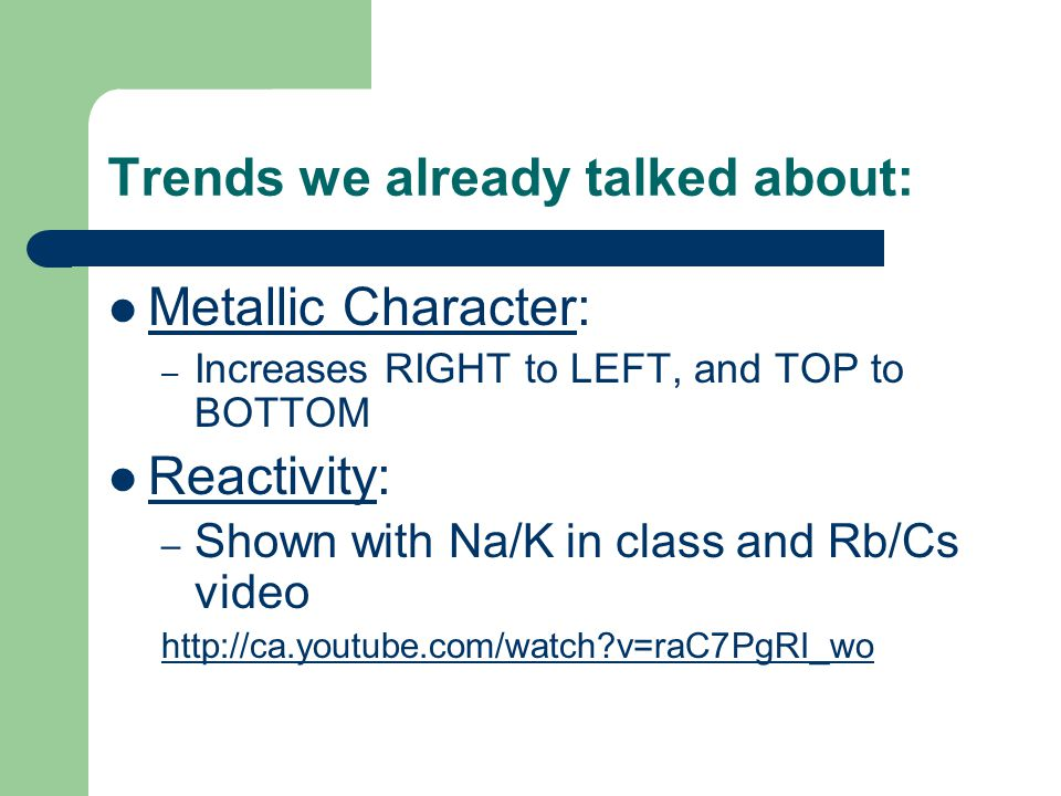 Trends we already talked about: Metallic Character: – Increases RIGHT to LEFT, and TOP to BOTTOM Reactivity: – Shown with Na/K in class and Rb/Cs vide