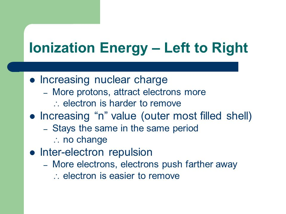 Ionization Energy – Left to Right Increasing nuclear charge – More protons, attract electrons more  electron is harder to remove Increasing n value (outer most filled shell) – Stays the same in the same period  no change Inter-electron repulsion – More electrons, electrons push farther away  electron is easier to remove