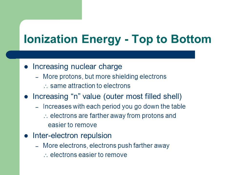 """Ionization Energy - Top to Bottom Increasing nuclear charge – More protons, but more shielding electrons  same attraction to electrons Increasing """"n"""""""