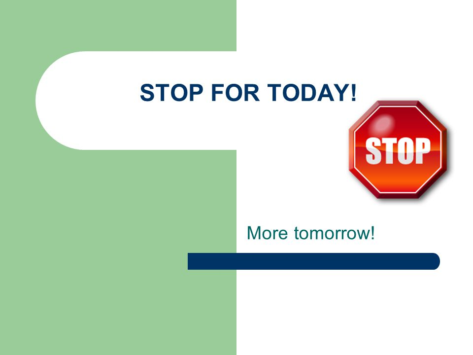 STOP FOR TODAY! More tomorrow!