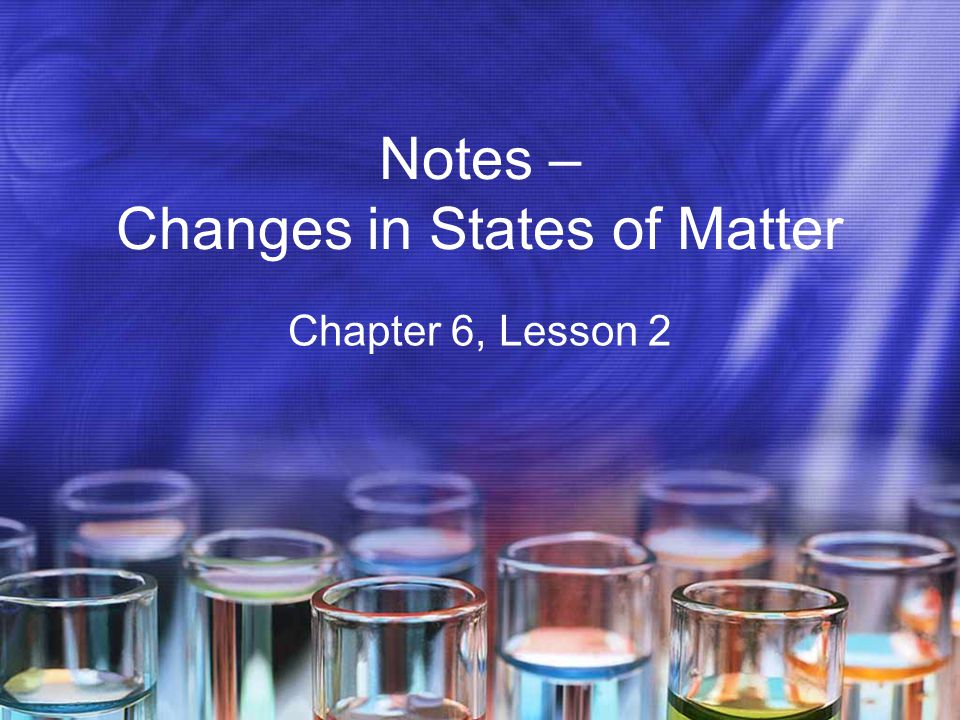 Notes – Changes in States of Matter Chapter 6, Lesson 2