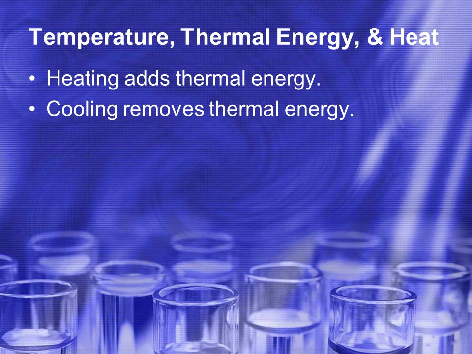 Temperature, Thermal Energy, & Heat Heating adds thermal energy. Cooling removes thermal energy.