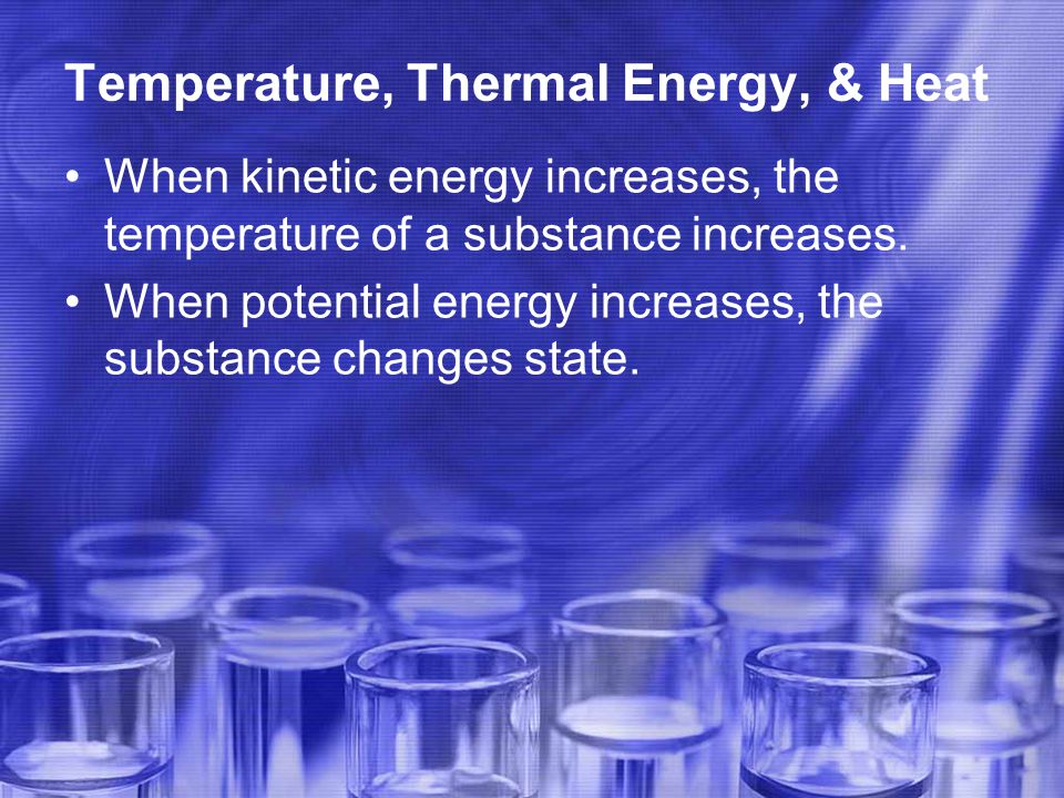 Temperature, Thermal Energy, & Heat When kinetic energy increases, the temperature of a substance increases.