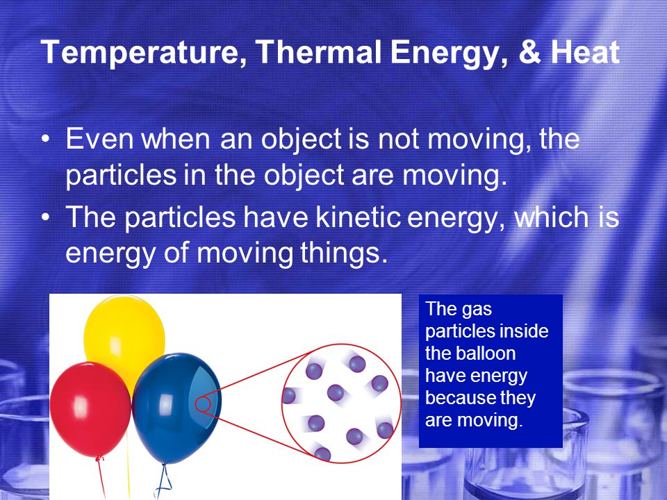 Temperature, Thermal Energy, & Heat Even when an object is not moving, the particles in the object are moving.