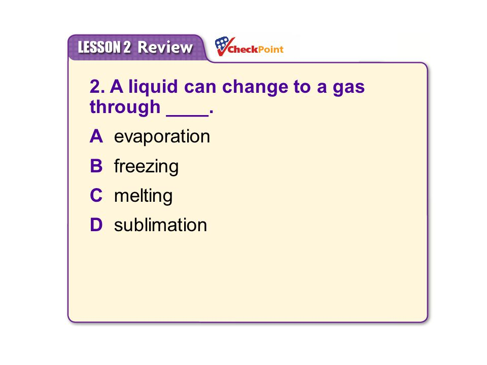 2. A liquid can change to a gas through ____. Aevaporation Bfreezing Cmelting Dsublimation 6.2 Changes in States of Matter