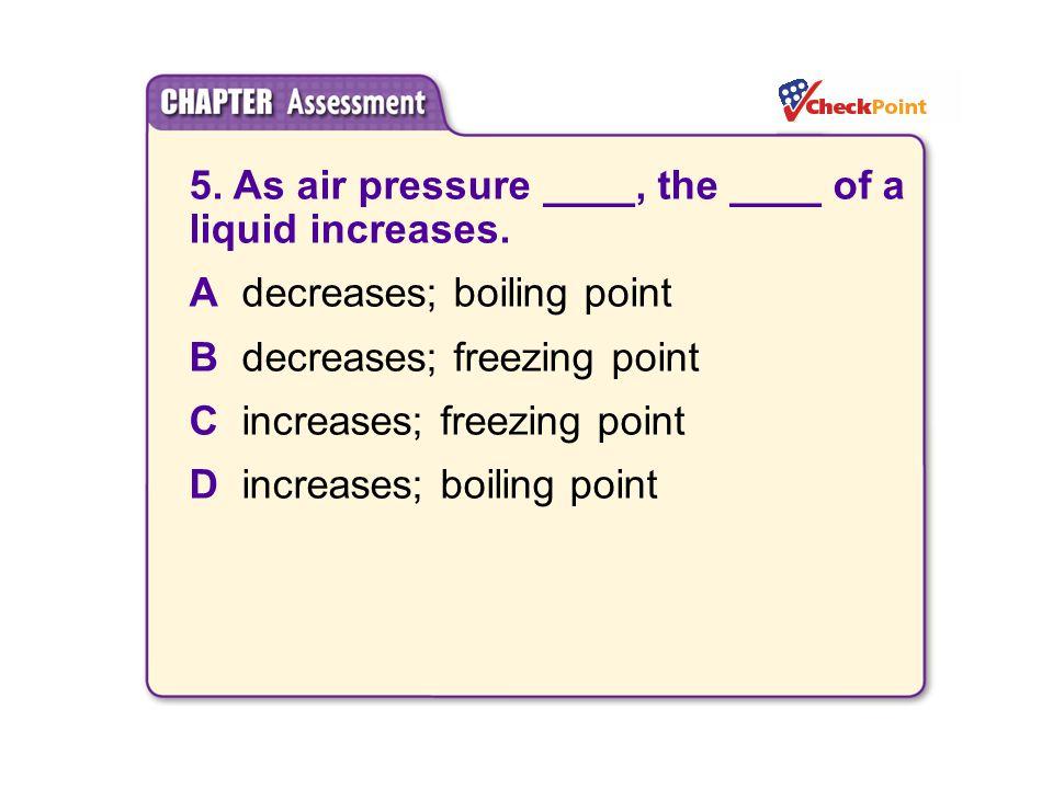 5. As air pressure ____, the ____ of a liquid increases. Adecreases; boiling point Bdecreases; freezing point Cincreases; freezing point Dincreases; b