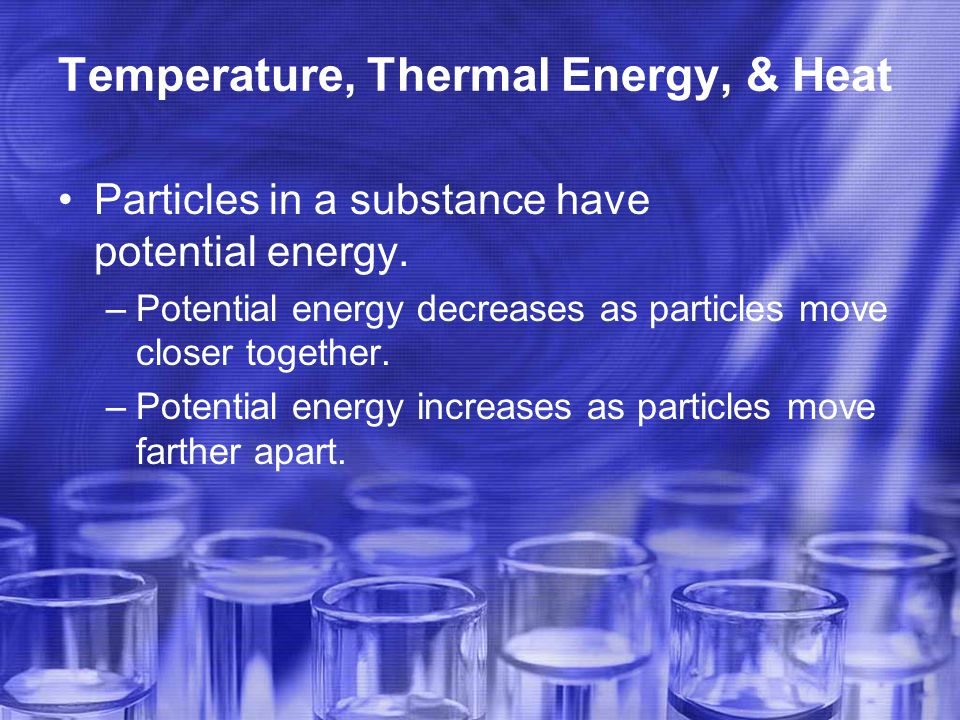 Temperature, Thermal Energy, & Heat Particles in a substance have potential energy.