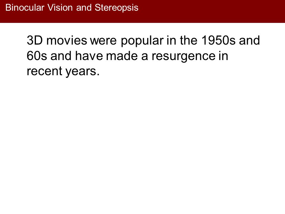 Binocular Vision and Stereopsis 3D movies were popular in the 1950s and 60s and have made a resurgence in recent years.