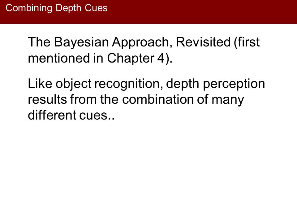 Combining Depth Cues The Bayesian Approach, Revisited (first mentioned in Chapter 4). Like object recognition, depth perception results from the combi