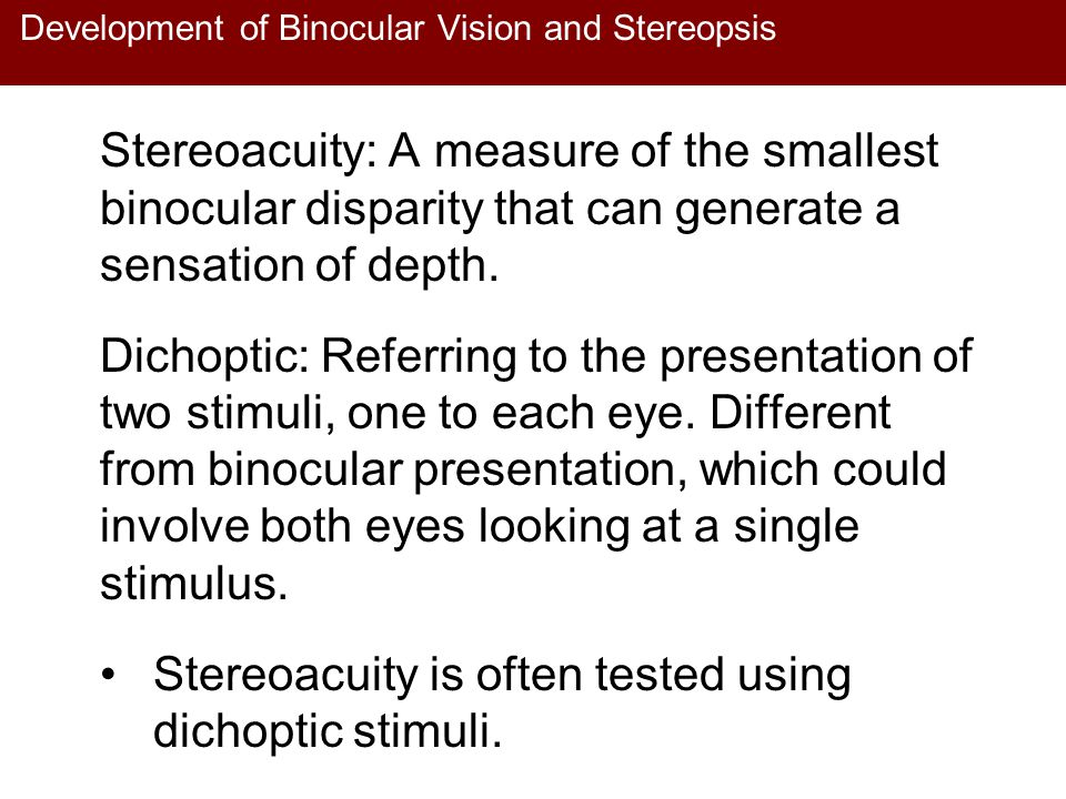 Development of Binocular Vision and Stereopsis Stereoacuity: A measure of the smallest binocular disparity that can generate a sensation of depth. Dic
