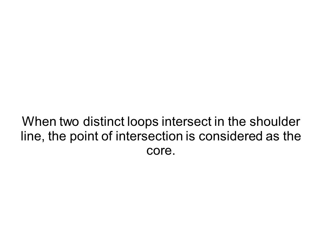 When two distinct loops intersect in the shoulder line, the point of intersection is considered as the core.