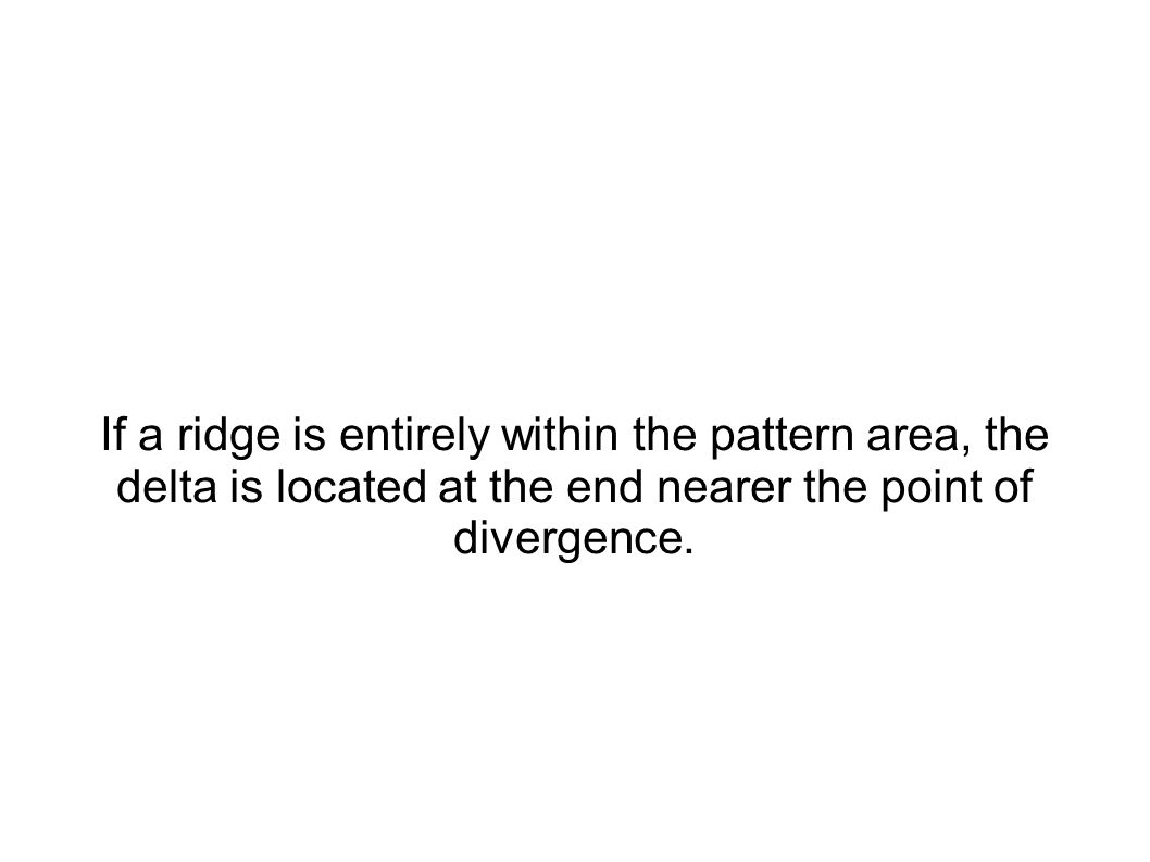 If a ridge is entirely within the pattern area, the delta is located at the end nearer the point of divergence.