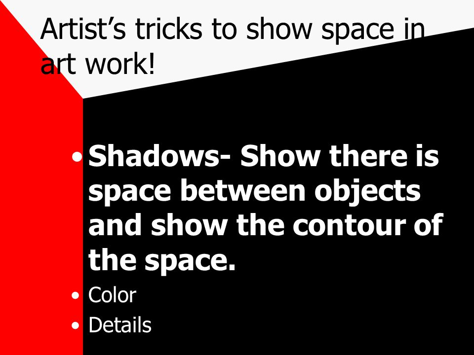 Artist's tricks to show space in art work! Shadows- Show there is space between objects and show the contour of the space. Color Details