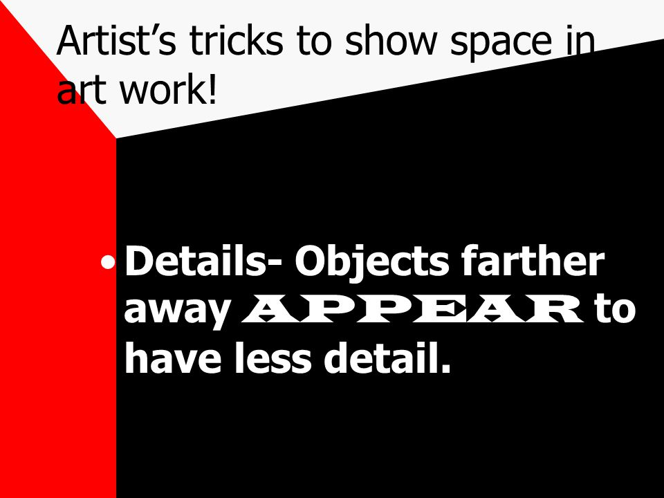 Artist's tricks to show space in art work! Details- Objects farther away APPEAR to have less detail.