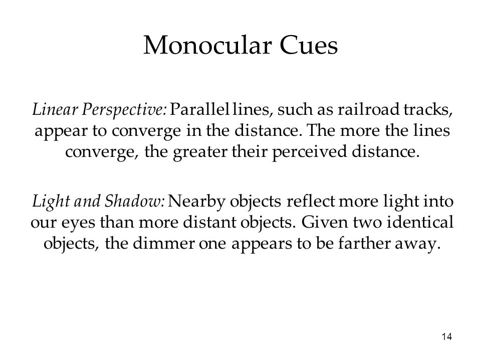 14 Monocular Cues Linear Perspective: Parallel lines, such as railroad tracks, appear to converge in the distance. The more the lines converge, the gr